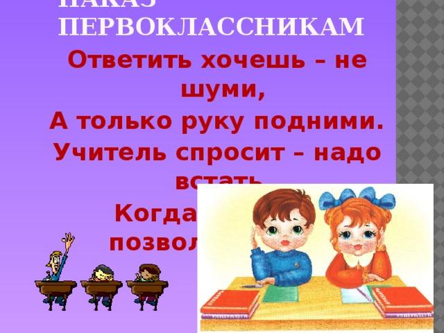 Наказ первоклассникам Ответить хочешь – не шуми, А только руку подними. Учитель спросит – надо встать, Когда он сесть позволит – сядь.