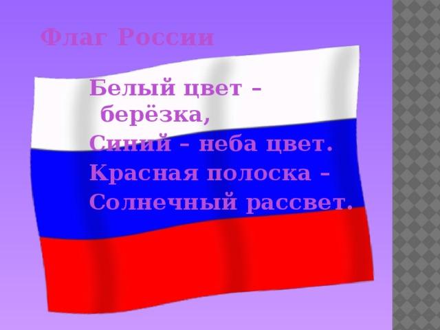 Флаг России Белый цвет –берёзка, Синий – неба цвет. Красная полоска – Солнечный рассвет.