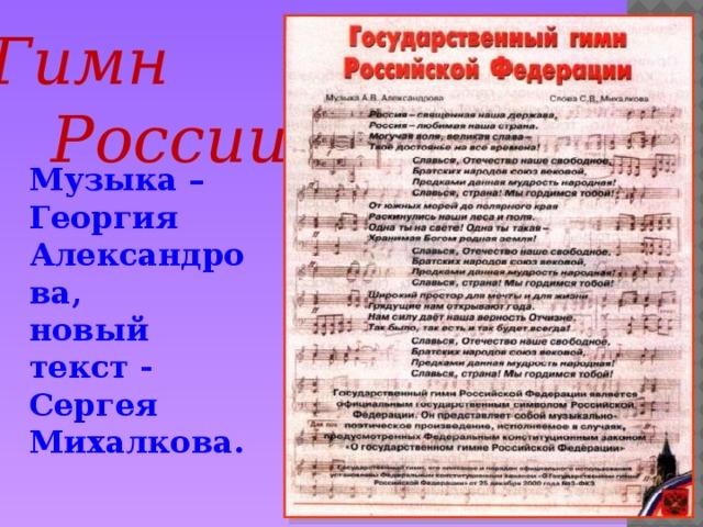 Гимн  России Музыка – Георгия Александрова, новый текст - Сергея Михалкова.