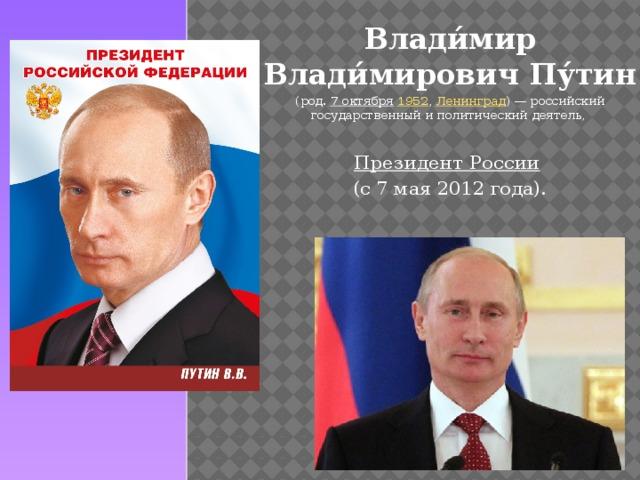 Влади́мир Влади́мирович Пу́тин  (род. 7октября  1952 , Ленинград )— российский государственный и политический деятель, Президент России  (с 7 мая 2012 года).