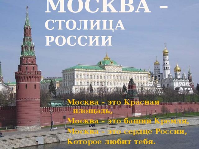 Москва – столица России Москва – это Красная площадь, Москва – это башни Кремля, Москва – это сердце России, Которое любит тебя.