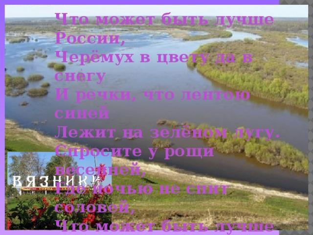 Что может быть лучше России,  Черёмух в цвету да в снегу  И речки, что лентою синей  Лежит на зелёном лугу.  Спросите у рощи весенней,  Где ночью не спит соловей,  Что может быть лучше России,  Единственной песни моей.