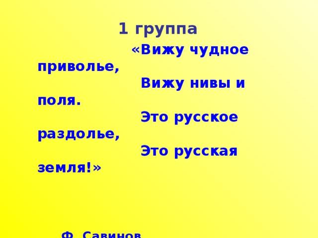 1 группа  «Вижу чудное приволье,  Вижу нивы и поля.  Это русское раздолье,  Это русская земля!»   Ф. Савинов