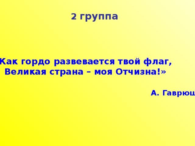 2 группа  «Как гордо развевается твой флаг,  Великая страна – моя Отчизна!»   А. Гаврюшкин