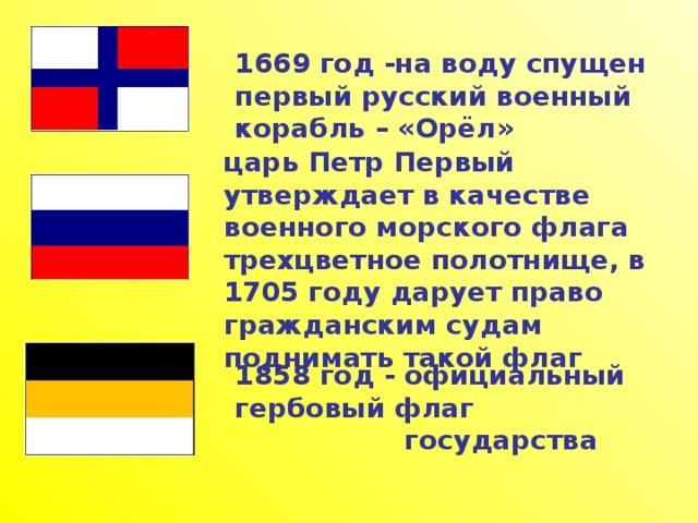 1669 год -на воду спущен первый русский военный корабль – «Орёл» царь Петр Первый утверждает в качестве военного морского флага трехцветное полотнище, в 1705 году дарует право гражданским судам поднимать такой флаг  1858 год - официальный гербовый флаг  государства