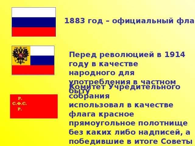 1883 год – официальный флаг государства Перед революцией в 1914 году в качестве народного для употребления в частном быту Комитет Учредительного собрания использовал в качестве флага красное прямоугольное полотнище без каких либо надписей, а победившие в итоге Советы под руководством большевиков –  красный флаг с золотой надписью