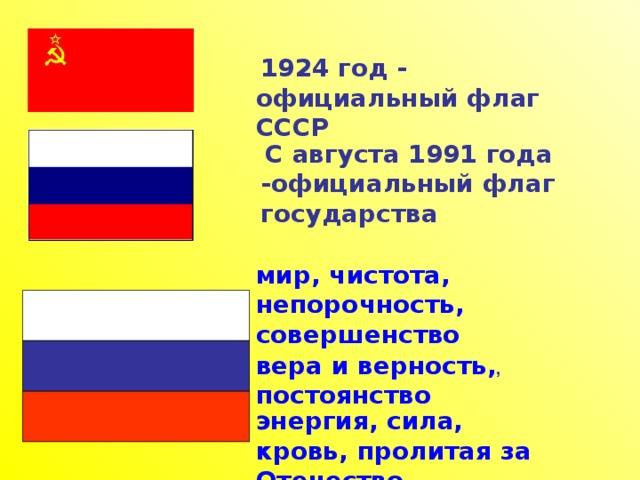 1924 год - официальный флаг СССР  С августа 1991 года -официальный флаг государства мир, чистота, непорочность, совершенство  вера и верность, , постоянство  энергия, сила, кровь, пролитая за Отечество
