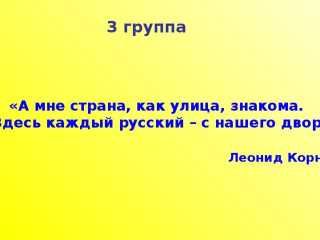 3 группа «А мне страна, как улица, знакома.  Здесь каждый русский – с нашего двора»   Леонид Корнилов