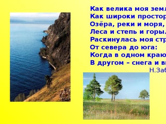 Как велика моя земля, Как широки просторы! Озёра, реки и моря, Леса и степь и горы. Раскинулась моя страна От севера до юга: Когда в одном краю весна, В другом – снега и вьюга.   Н.Забила