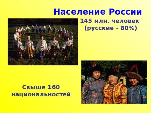 Население России 145 млн. человек  (русские - 80%)  Свыше 160 национальностей