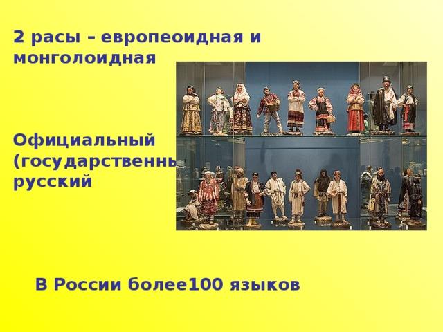 2 расы – европеоидная и монголоидная    Официальный (государственный) язык– русский     В России более100 языков