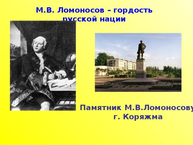 М.В. Ломоносов – гордость русской нации Памятник М.В.Ломоносову г. Коряжма