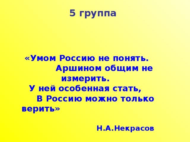5 группа «Умом Россию не понять.  Аршином общим не измерить. У ней особенная стать,  В Россию можно только верить»  Н.А.Некрасов