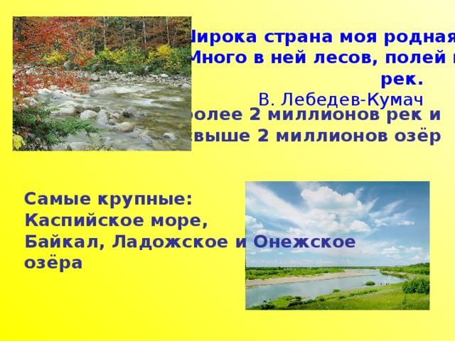 Широка страна моя родная, Много в ней лесов, полей и pек. В. Лебедев-Кумач  В России более 2 миллионов рек и свыше 2 миллионов озёр   Самые крупные: Каспийское море, Байкал, Ладожское и Онежское озёра