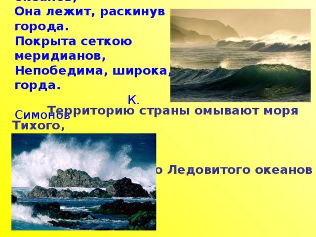 Касаясь трех великих океанов, Она лежит, раскинув города. Покрыта сеткою меридианов, Непобедима, широка, горда.   К. Симонов  Территорию страны омывают моря Тихого,  Атлантического и Северного Ледовитого океанов .
