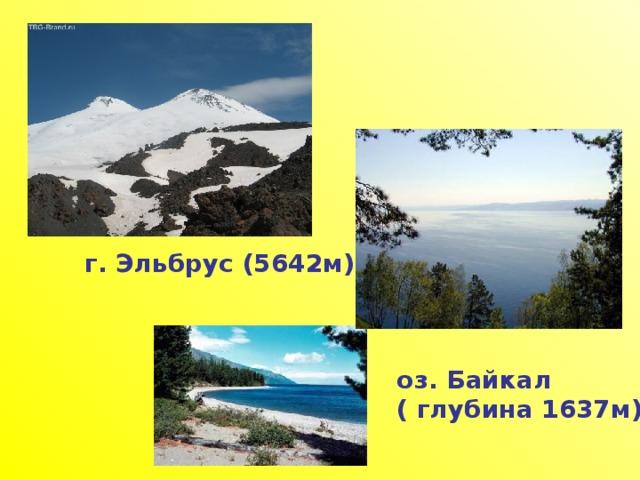 г. Эльбрус (5642м) оз. Байкал ( глубина 1637м)