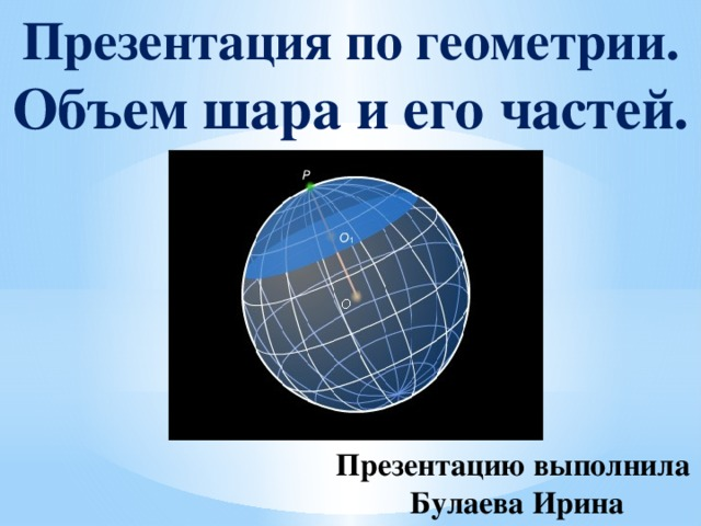 Презентация по геометрии. Объем шара и его частей. Презентацию выполнила  Булаева Ирина