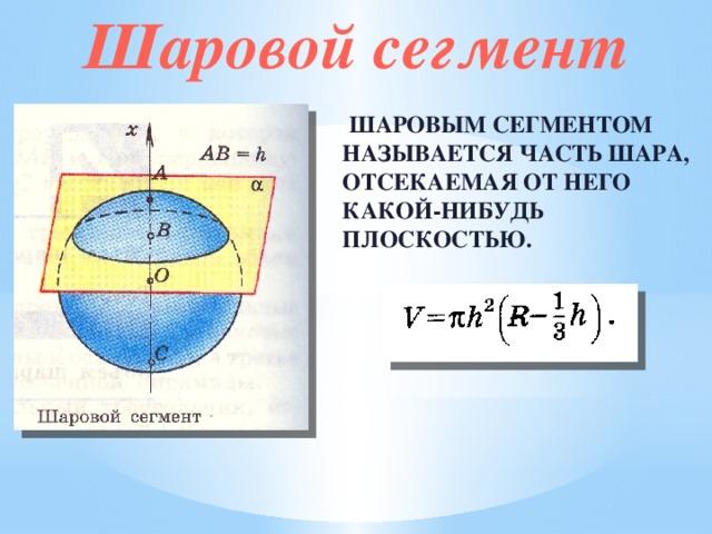 Шаровой сегмент  Шаровым сегментом называется часть шара, отсекаемая от него какой-нибудь плоскостью.
