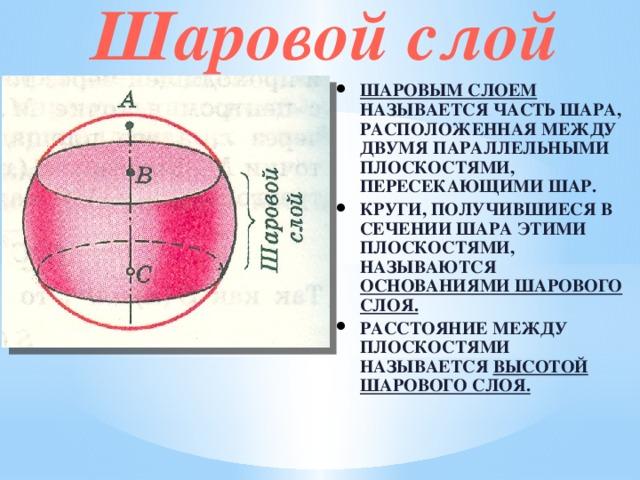 Шаровой слой Шаровым слоем называется часть шара, расположенная между двумя параллельными плоскостями, пересекающими шар. Круги, получившиеся в сечении шара этими плоскостями, называются основаниями шарового слоя. Расстояние между плоскостями называется высотой шарового слоя.