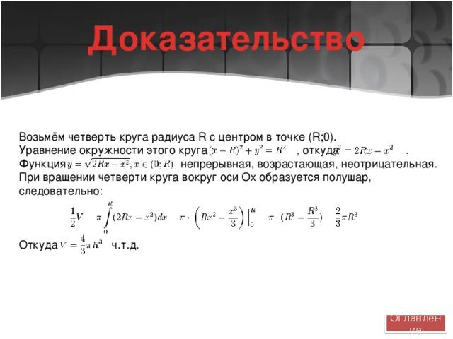 Доказательство Возьмём четверть круга радиуса R с центром в точке (R;0). Уравнение окружности этого круга : , откуда . Функция непрерывная, возрастающая, неотрицательная. При вращении четверти круга вокруг оси Ox образуется полушар, следовательно: Откуда ч.т.д. Оглавление