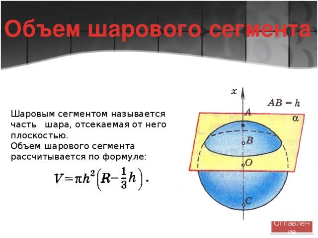 Объем шарового сегмента Шаровым сегментом называется часть шара, отсекаемая от него плоскостью. Объем шарового сегмента рассчитывается по формуле: Оглавление