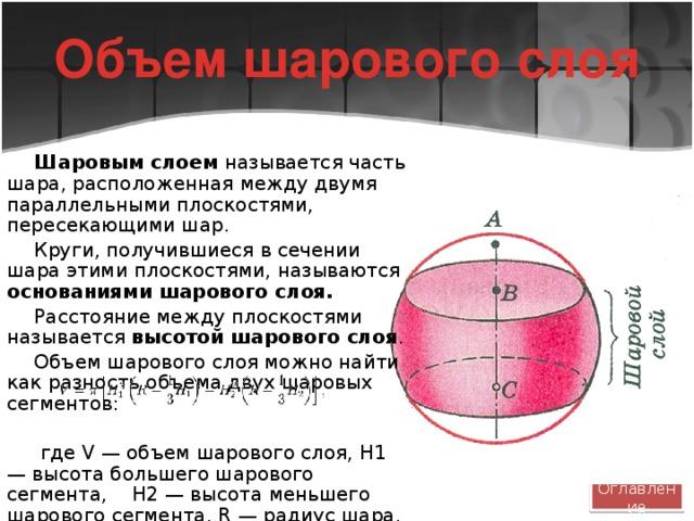 Объем шарового слоя Шаровым слоем называется часть шара, расположенная между двумя параллельными плоскостями, пересекающими шар. Круги, получившиеся в сечении шара этими плоскостями, называются основаниями шарового слоя. Расстояние между плоскостями называется высотой шарового слоя . Объем шарового слоя можно найти как разность объема двух шаровых сегментов:  где V — объем шарового слоя, H1 — высота большего шарового сегмента, H2 — высота меньшего шарового сегмента, R — радиус шара. Оглавление