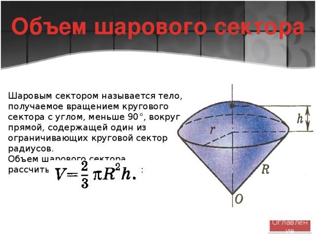 Объем шарового сектора Шаровым сектором называется тело, получаемое вращением кругового сектора с углом, меньше 90 °, вокруг прямой, содержащей один из ограничивающих круговой сектор радиусов. Объем шарового сектора рассчитывается по формуле: Оглавление