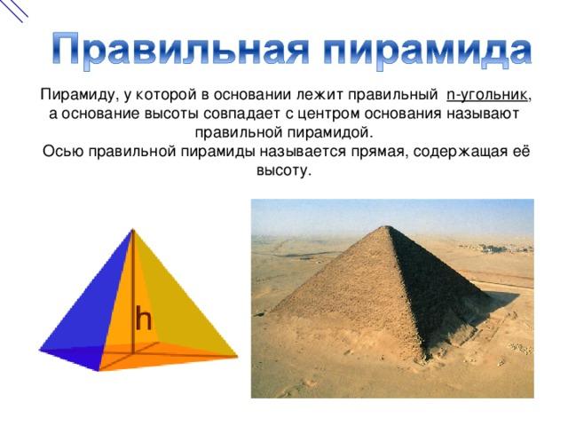 Пирамиду, у которой в основании лежит правильный n-угольник , а основание высоты совпадает с центром основания называют правильной пирамидой.  Осью правильной пирамиды называется прямая, содержащая её высоту.
