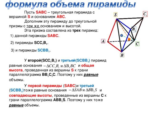 Пусть SABC – треугольная пирамида с вершиной S  и основанием АВС .  Дополним эту пирамиду до треугольной призмы с тем же основанием и высотой.  Эта призма составлена из трех пирамид: 1) данной пирамиды SABC . 2) пирамиды SCC 1 B 1 . 3) и пирамиды SCBB 1 .  У второй( SCC 1 B 1 ) и третьей( SCBB 1 ) пирамид равные основания и общая высота , проведенная из вершины S к грани параллелограмма ВВ 1 С 1 С . Поэтому у них равные объемы.  У первой пирамиды ( SABC )и третьей ( SCBB 1 ) тоже равные основания и совпадающие высоты , проведенные из вершины С к грани параллелограмма АВВ 1 S . Поэтому у них тоже равные объемы.