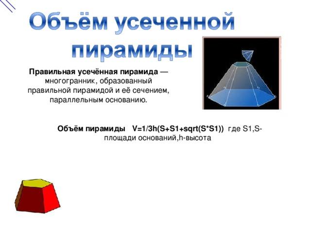 Правильная усечённая пирамида — многогранник, образованный правильной пирамидой и её сечением, параллельным основанию. Объём пирамиды V=1/3h(S+S1+sqrt(S*S1))  где S1,S- площади оснований, h -высота