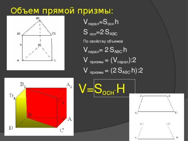 Объем прямой призмы: V парал = S осн . h S осн =2 . S ABC По свойству объемов V парал =  2 . S AB С . h V призмы = ( V парал ):2 V призмы = ( 2 . S AB С . h) : 2  V=S осн . H