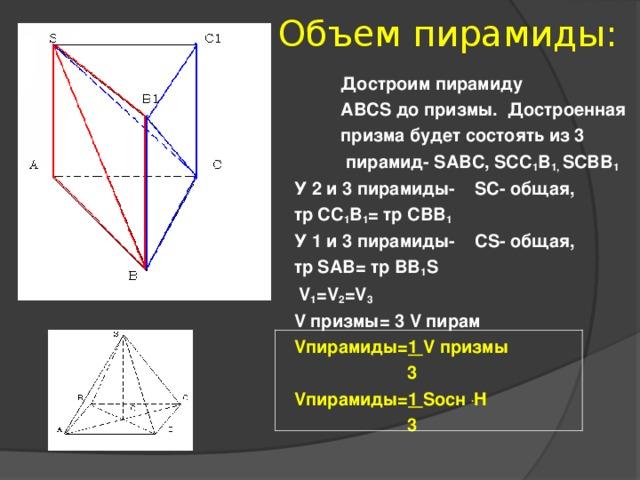 Объем пирамиды: Достроим пирамиду ABCS до призмы. Достроенная призма будет состоять из 3  пирамид - SABC, SCC 1 B 1, SCBB 1  У 2 и 3 пирамиды- SC - общая, тр CC 1 B 1 = тр CBB 1 У 1 и 3 пирамиды- С S- общая, тр SAB = тр BB 1 S  V 1 =V 2 =V 3 V призмы= 3 V пирам V пирамиды = 1 V призмы  3 V пирамиды = 1 S осн  . H    3