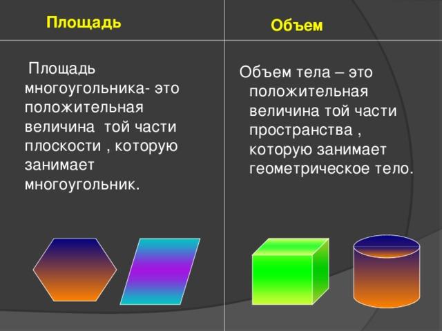 Площадь  Площадь многоугольника- это положительная величина той части плоскости , которую занимает многоугольник.  Объем  Объем тела – это положительная величина той части пространства , которую занимает геометрическое тело.