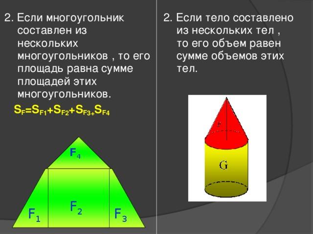 2 . Если многоугольник составлен из нескольких многоугольников , то его площадь равна сумме площадей этих многоугольников.  S F =S F 1 +S F 2 +S F 3 + S F 4  2. Если тело составлено из нескольких тел , то его объем равен сумме объемов этих тел.  V F =V F 1 +V F 2  F 4 F 2 F 3 F 1