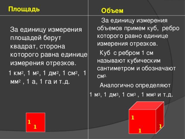Площадь  За единицу измерения площадей берут квадрат, сторона которого равна единице измерения отрезков.  1 км 2 , 1 м 2 , 1 дм 2 , 1 см 2 , 1 мм 2 , 1 а, 1 га и т.д.  Объем  За единицу измерения объемов примем куб, ребро которого равно единице измерения отрезков.  Куб с ребром 1 см называют кубическим сантиметром и обозначают см 3.  Аналогично определяют 1 м 3 , 1 дм 3 , 1 см 3 , 1 мм 3 и т.д. 1 1 1 1  1