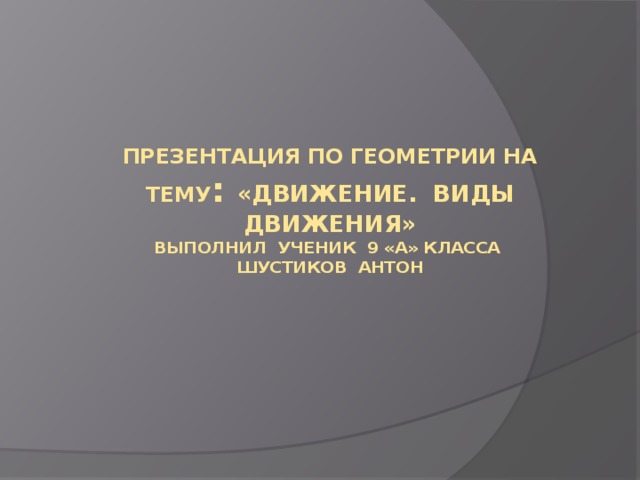 Презентация по геометрии на тему : «Движение. Виды движения»  Выполнил ученик 9 «а» класса  Шустиков Антон