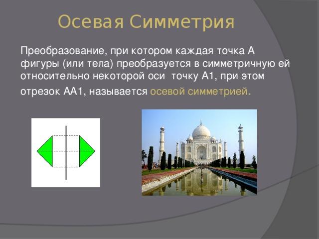Осевая Симметрия Преобразование, при котором каждая точка А фигуры (или тела) преобразуется в симметричную ей относительно некоторой оси точку А1, при этом отрезок АА1, называется осевой симметрией .