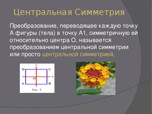 Центральная Симметрия Преобразование, переводящее каждую точку А фигуры (тела) в точку А1, симметричную ей относительно центра О, называется преобразованием центральной симметрии или просто центральной симметрией .
