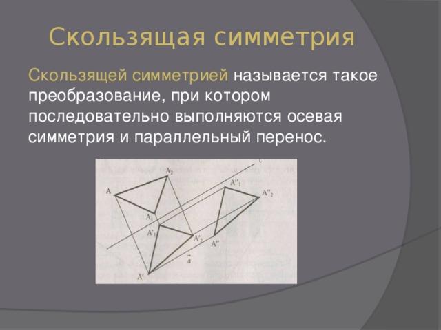 Скользящая симметрия Скользящей симметрией называется такое преобразование, при котором последовательно выполняются осевая симметрия и параллельный перенос.