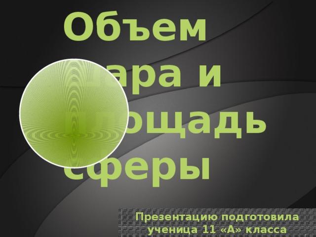 Объем шара и площадь сферы Презентацию подготовила ученица 11 «А» класса Патерик Кристина
