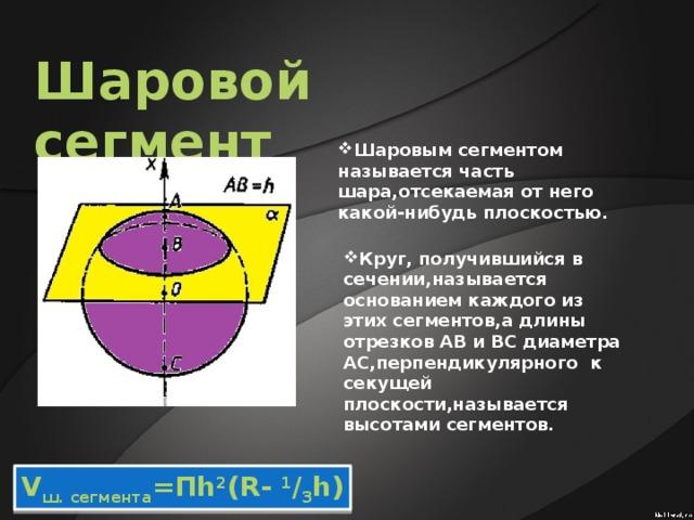Шаровой сегмент Шаровым сегментом называется часть шара,отсекаемая от него какой-нибудь плоскостью. Круг, получившийся в сечении,называется основанием каждого из этих сегментов,а длины отрезков АВ и ВС диаметра АС,перпендикулярного к секущей плоскости,называется высотами сегментов.    V ш. сегмента =Пh 2 (R- 1 / 3 h)