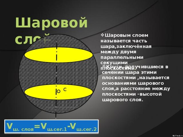 Шаровой слой Шаровым слоем называется часть шара,заключённая между двумя параллельными секущими плоскостями . Круги, получившиеся в сечении шара этими плоскостями ,называется основаниями шарового слоя,а расстояние между плоскостями –высотой шарового слоя. С V ш. слоя =V ш.сег.1 -V ш.сег.2