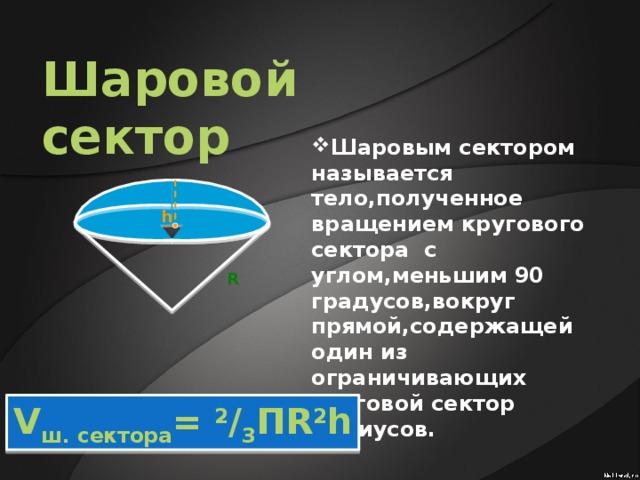 Шаровой сектор Шаровым сектором называется тело,полученное вращением кругового сектора с углом,меньшим 90 градусов,вокруг прямой,содержащей один из ограничивающих круговой сектор радиусов. h R V ш. сектора = 2 / 3 ПR 2 h