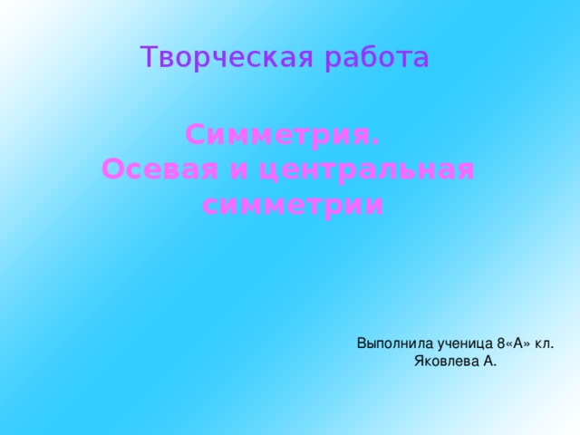 Творческая работа Симметрия. Осевая и центральная  симметрии Выполнила ученица 8«А» кл. Яковлева А.