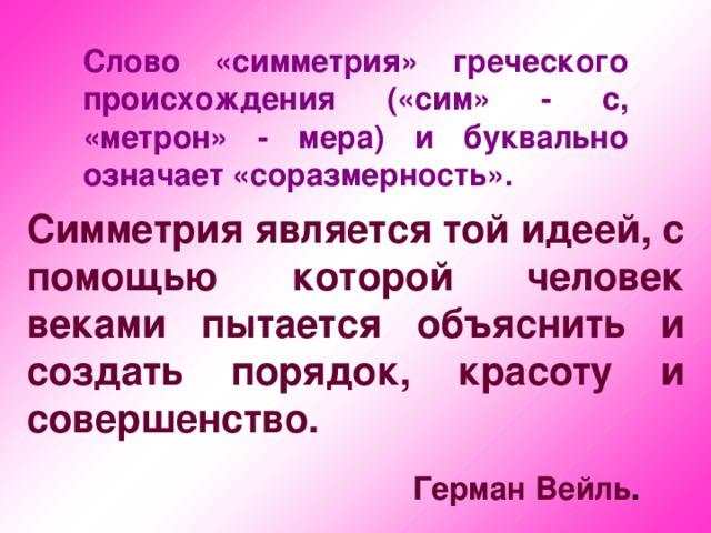 Слово «симметрия» греческого происхождения («сим» - с, «метрон» - мера) и буквально означает «соразмерность». Симметрия является той идеей, с помощью которой человек веками пытается объяснить и создать порядок, красоту и совершенство.  Герман Вейль .