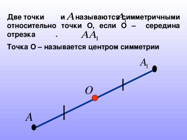 Две точки и называются симметричными относительно точки О, если О – середина отрезка . Точка О – называется центром симметрии
