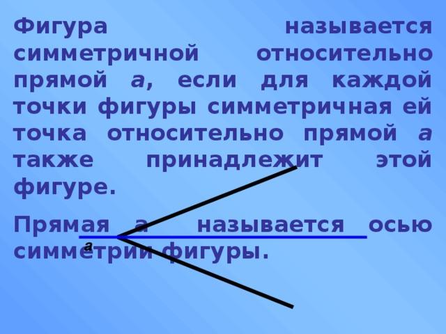 Фигура называется симметричной относительно прямой а , если для каждой точки фигуры симметричная ей точка относительно прямой а также принадлежит этой фигуре. Прямая а называется осью симметрии фигуры. а