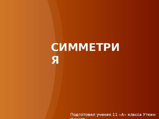 СИММЕТРИЯ   Подготовил ученик 11 «А» класса Уткин Никита