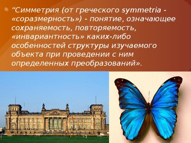 """"""" Симметрия (от греческого symmetria - «соразмерность») - понятие, означающее сохраняемость, повторяемость, «инвариантность» каких-либо особенностей структуры изучаемого объекта при проведении с ним определенных преобразований»."""
