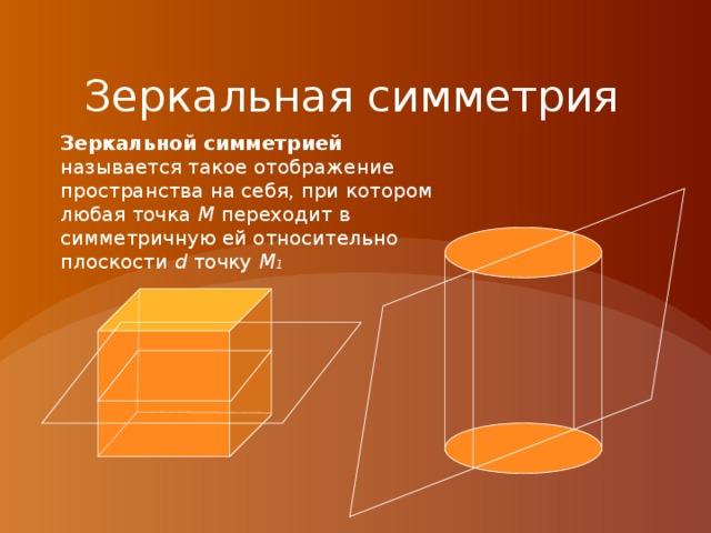 Зеркальная симметрия Зеркальной симметрией называется такое отображение пространства на себя, при котором любая точка М переходит в симметричную ей относительно плоскости d точку М 1